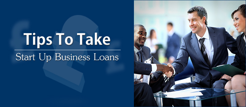 6 Tips To Take Start Up Business Loans Unobstructed
